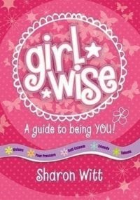 Girl Wise, A guide to being you by Sharon Witt